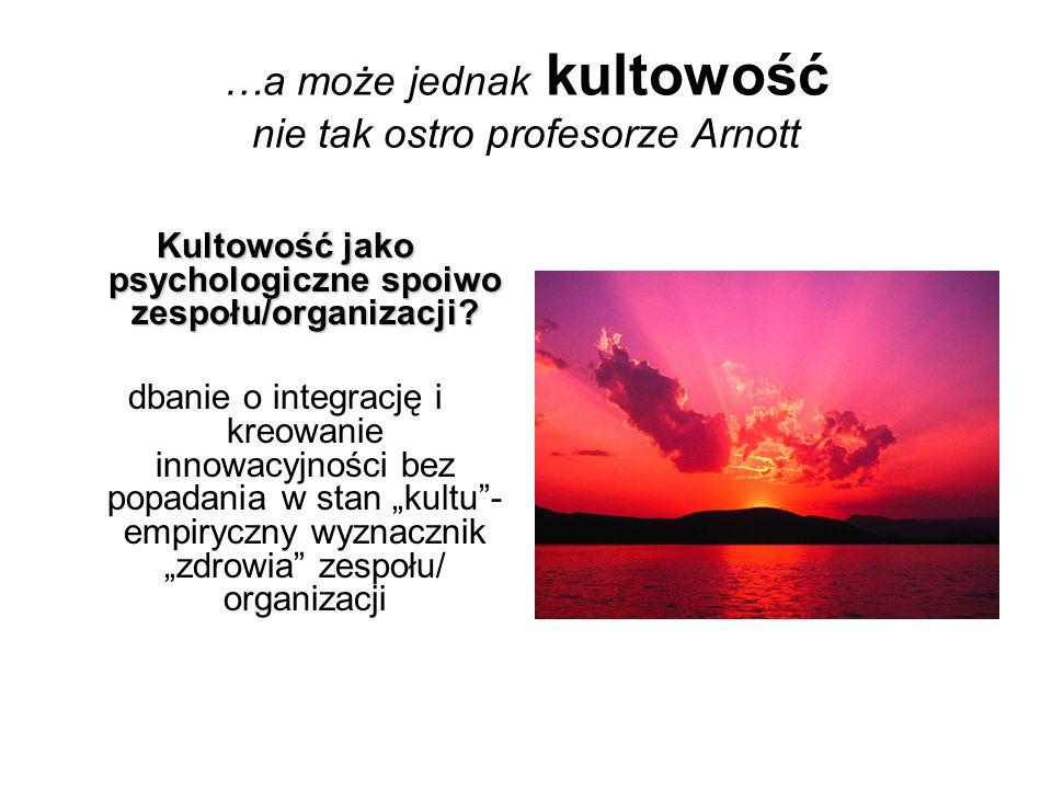 …a może jednak kultowość nie tak ostro profesorze Arnott Kultowość jako psychologiczne spoiwo zespołu/organizacji? dbanie o integrację i kreowanie inn