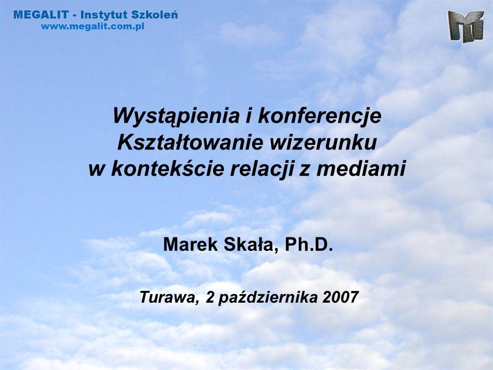 Wystąpienia i konferencje Kształtowanie wizerunku w kontekście relacji z mediami Marek Skała, Ph.D. Turawa, 2 października 2007