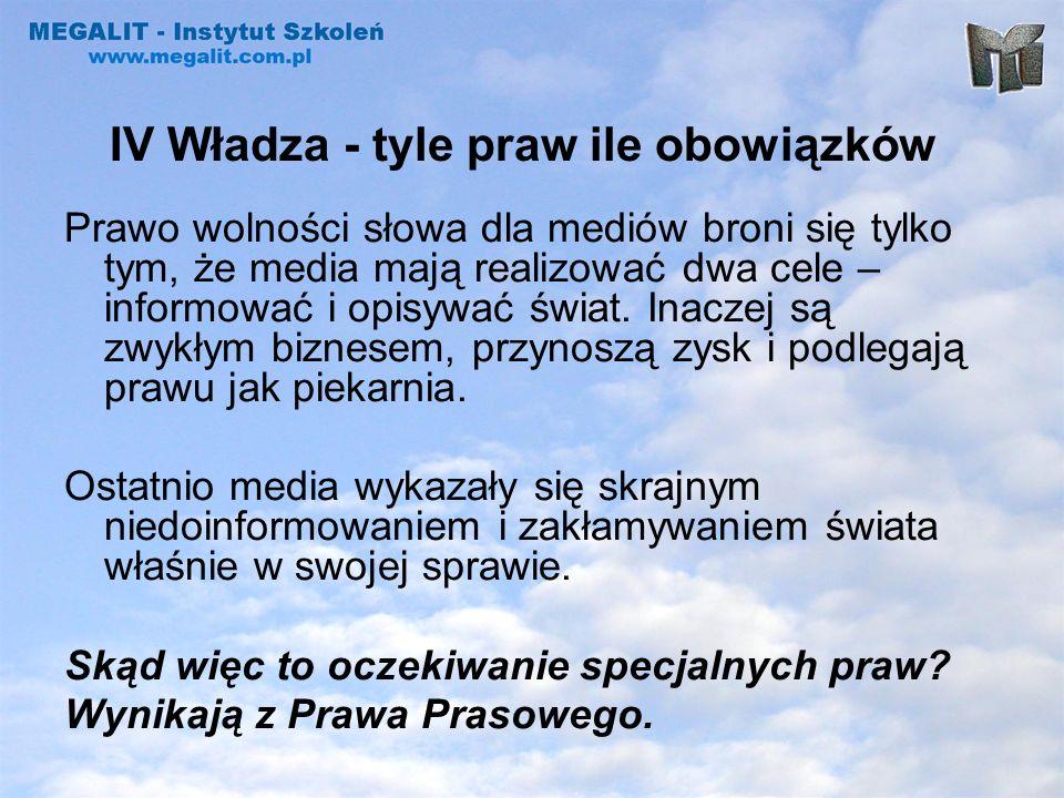 IV Władza - tyle praw ile obowiązków Prawo wolności słowa dla mediów broni się tylko tym, że media mają realizować dwa cele – informować i opisywać św