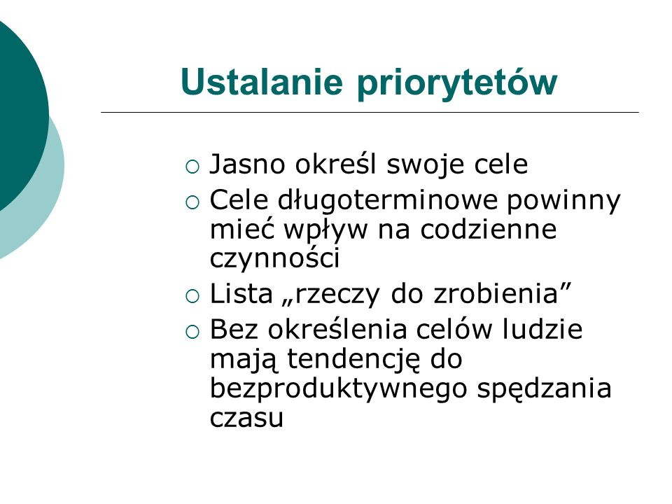 Ustalanie priorytetów Jasno określ swoje cele Cele długoterminowe powinny mieć wpływ na codzienne czynności Lista rzeczy do zrobienia Bez określenia c