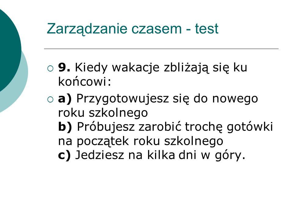 Zarządzanie czasem - punktacja Pytanie 1 A -1 B -3 C -2 Pytanie 2 A - 2 B - 3 C - 1 Pytanie 3 A - 1 B-2 C-3 Pytanie 4 A-1 B-3 C-2 Pytanie 5 A-1 B-3 C-2 Pytanie 6 A-2 B-3 C-1