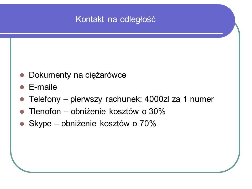 Kontakt na odległość Dokumenty na ciężarówce E-maile Telefony – pierwszy rachunek: 4000zl za 1 numer Tlenofon – obniżenie kosztów o 30% Skype – obniżenie kosztów o 70%