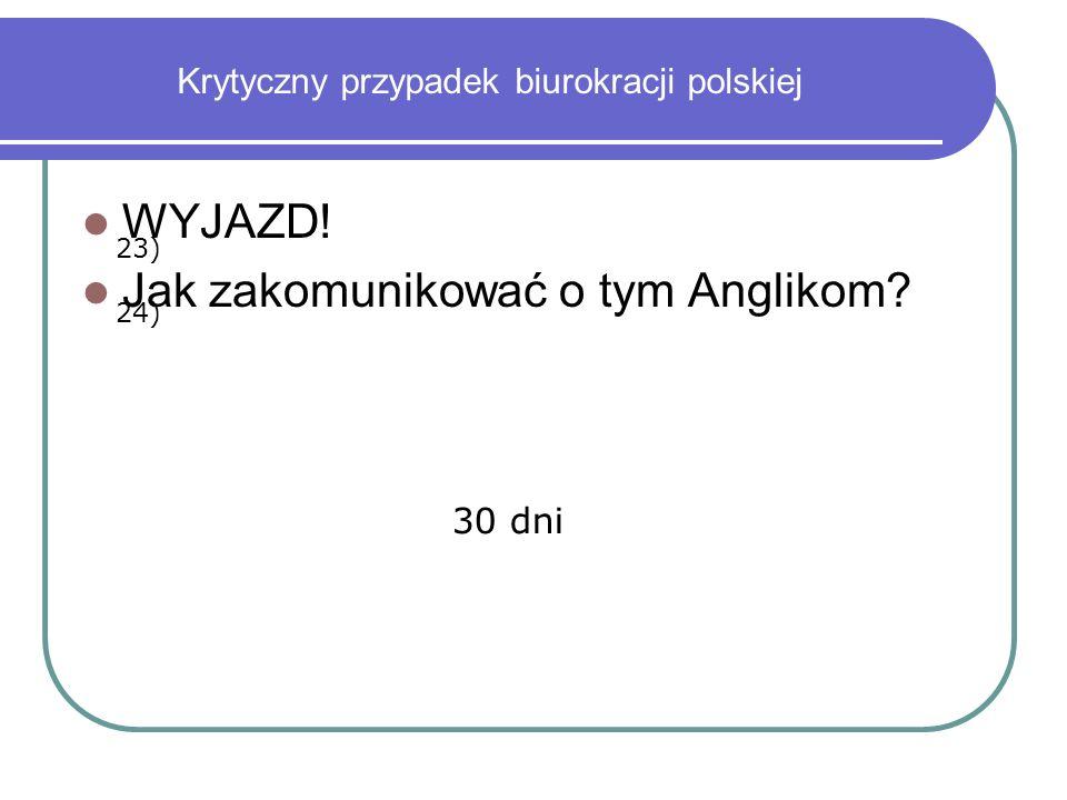 Krytyczny przypadek biurokracji polskiej WYJAZD! Jak zakomunikować o tym Anglikom? 23) 24) 30 dni