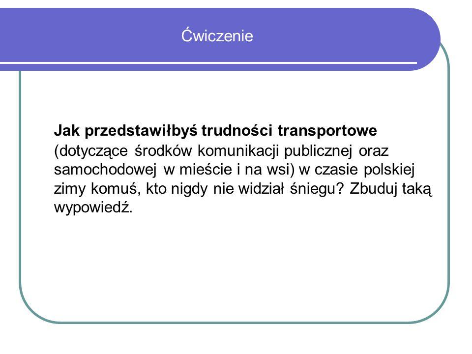 Ćwiczenie Jak przedstawiłbyś trudności transportowe (dotyczące środków komunikacji publicznej oraz samochodowej w mieście i na wsi) w czasie polskiej zimy komuś, kto nigdy nie widział śniegu.