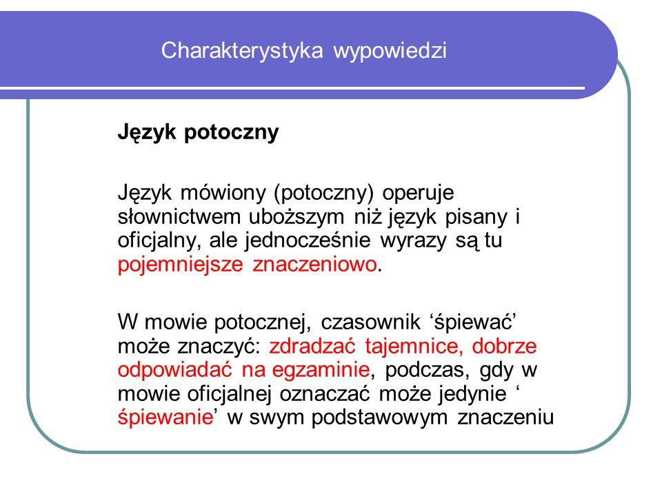 Charakterystyka wypowiedzi Język potoczny Język mówiony (potoczny) operuje słownictwem uboższym niż język pisany i oficjalny, ale jednocześnie wyrazy są tu pojemniejsze znaczeniowo.