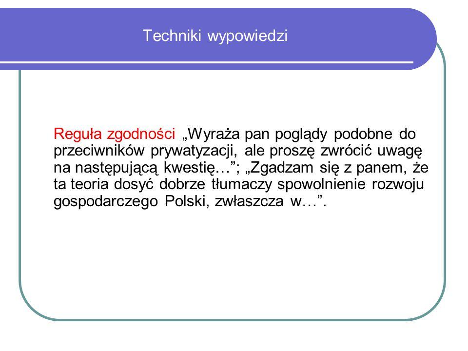 Techniki wypowiedzi Reguła zgodności Wyraża pan poglądy podobne do przeciwników prywatyzacji, ale proszę zwrócić uwagę na następującą kwestię…; Zgadzam się z panem, że ta teoria dosyć dobrze tłumaczy spowolnienie rozwoju gospodarczego Polski, zwłaszcza w….