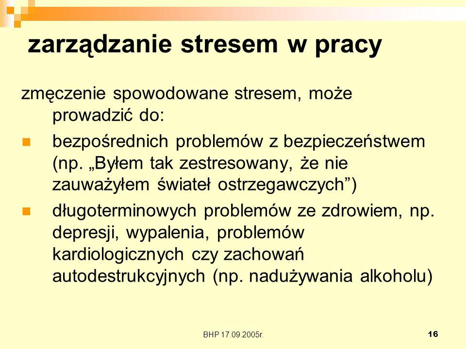 BHP 17.09.2005r.16 zarządzanie stresem w pracy zmęczenie spowodowane stresem, może prowadzić do: bezpośrednich problemów z bezpieczeństwem (np. Byłem