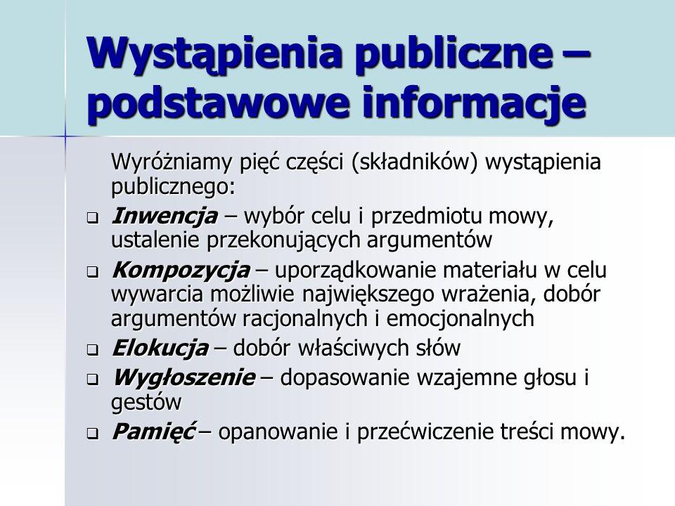 Wystąpienia publiczne – podstawowe informacje Wyróżniamy pięć części (składników) wystąpienia publicznego: Inwencja – wybór celu i przedmiotu mowy, us