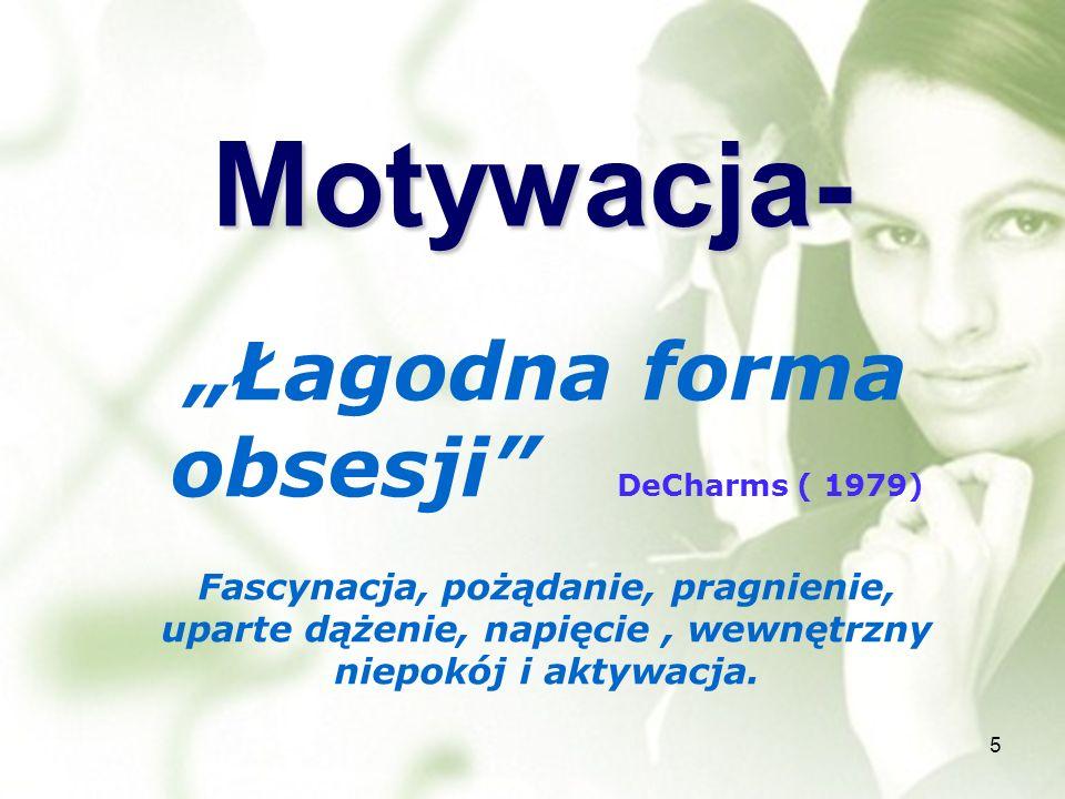 Motywacja- Łagodna forma obsesji DeCharms ( 1979) Fascynacja, pożądanie, pragnienie, uparte dążenie, napięcie, wewnętrzny niepokój i aktywacja. 5
