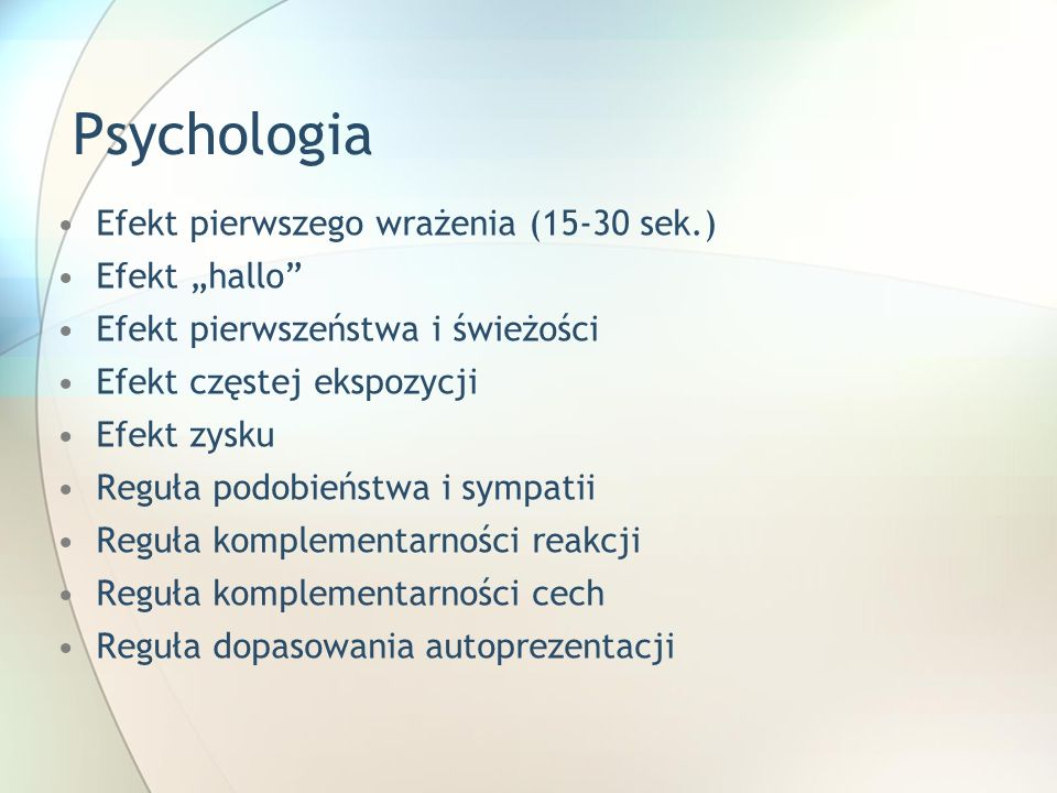 Psychologia Efekt pierwszego wrażenia (15-30 sek.) Efekt hallo Efekt pierwszeństwa i świeżości Efekt częstej ekspozycji Efekt zysku Reguła podobieństw