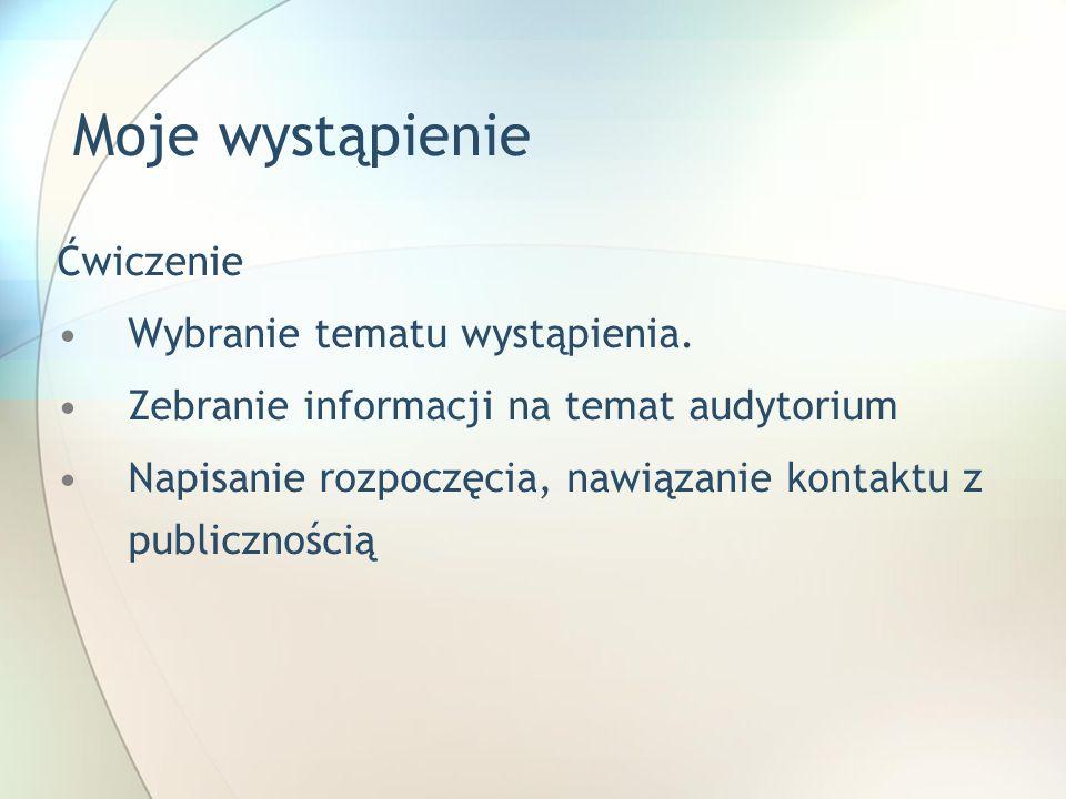 Moje wystąpienie Ćwiczenie Wybranie tematu wystąpienia. Zebranie informacji na temat audytorium Napisanie rozpoczęcia, nawiązanie kontaktu z publiczno