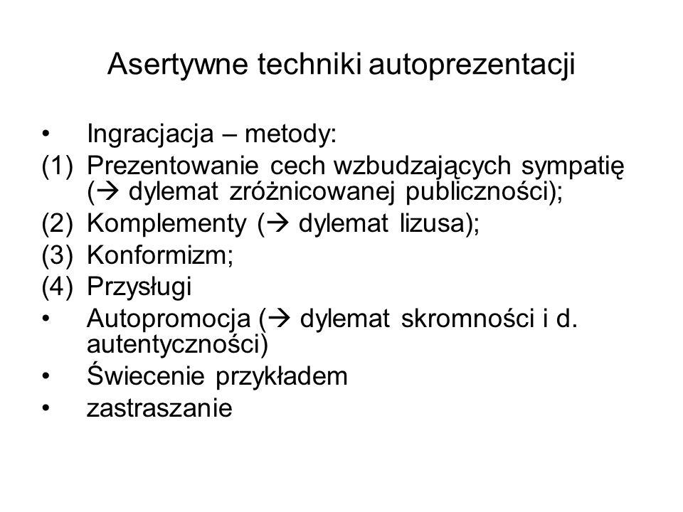 Asertywne techniki autoprezentacji Ingracjacja – metody: (1)Prezentowanie cech wzbudzających sympatię ( dylemat zróżnicowanej publiczności); (2)Komplementy ( dylemat lizusa); (3)Konformizm; (4)Przysługi Autopromocja ( dylemat skromności i d.