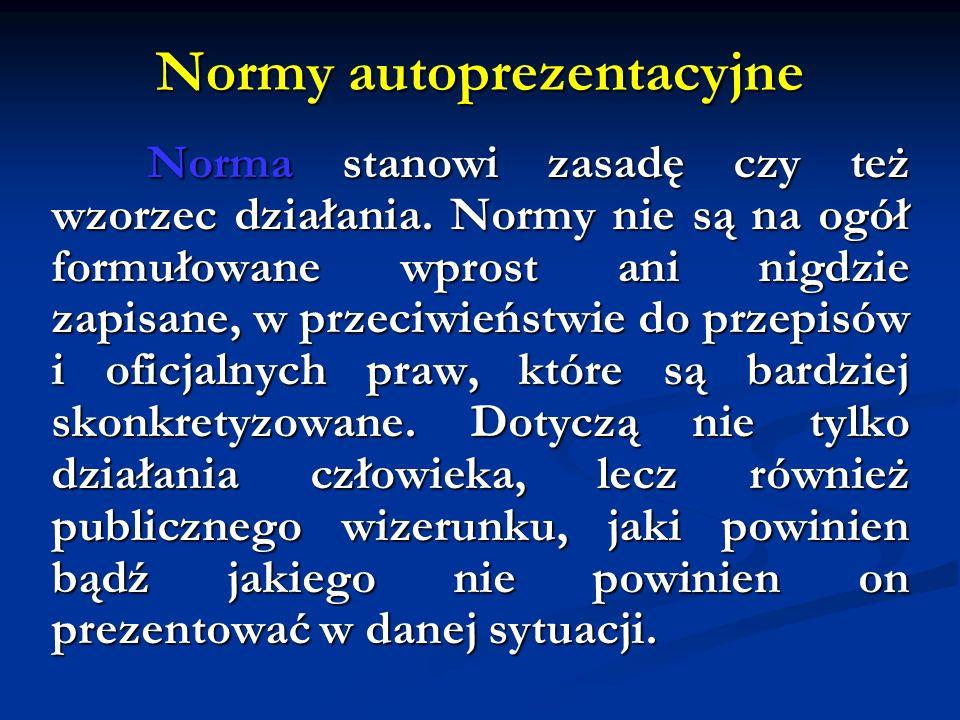 Normy autoprezentacyjne Norma stanowi zasadę czy też wzorzec działania. Normy nie są na ogół formułowane wprost ani nigdzie zapisane, w przeciwieństwi