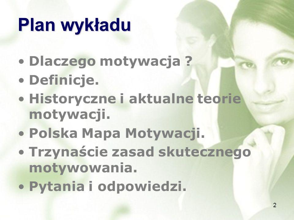 Plan wykładu Dlaczego motywacja ? Definicje. Historyczne i aktualne teorie motywacji. Polska Mapa Motywacji. Trzynaście zasad skutecznego motywowania.