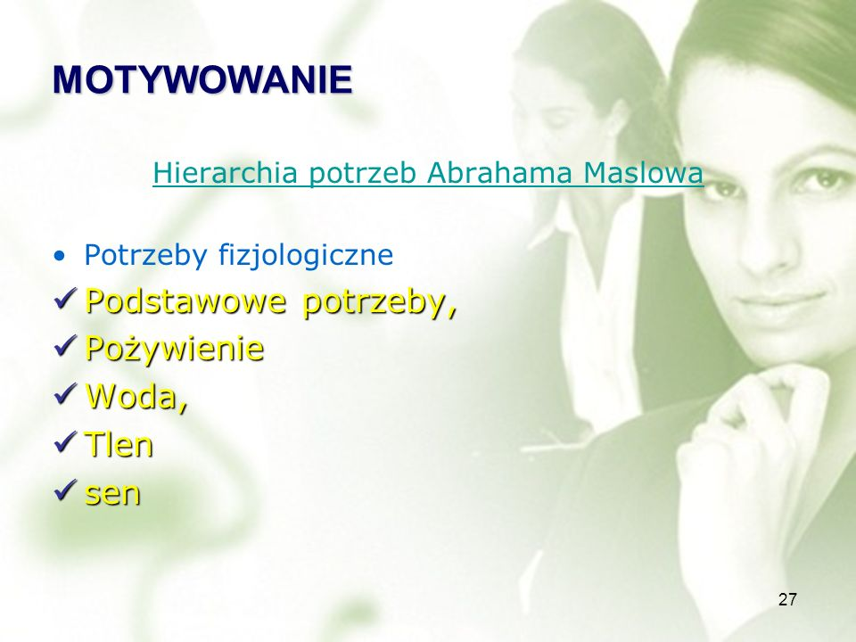 27 MOTYWOWANIE Hierarchia potrzeb Abrahama Maslowa Potrzeby fizjologiczne Podstawowe potrzeby, Podstawowe potrzeby, Pożywienie Pożywienie Woda, Woda, Tlen Tlen sen sen