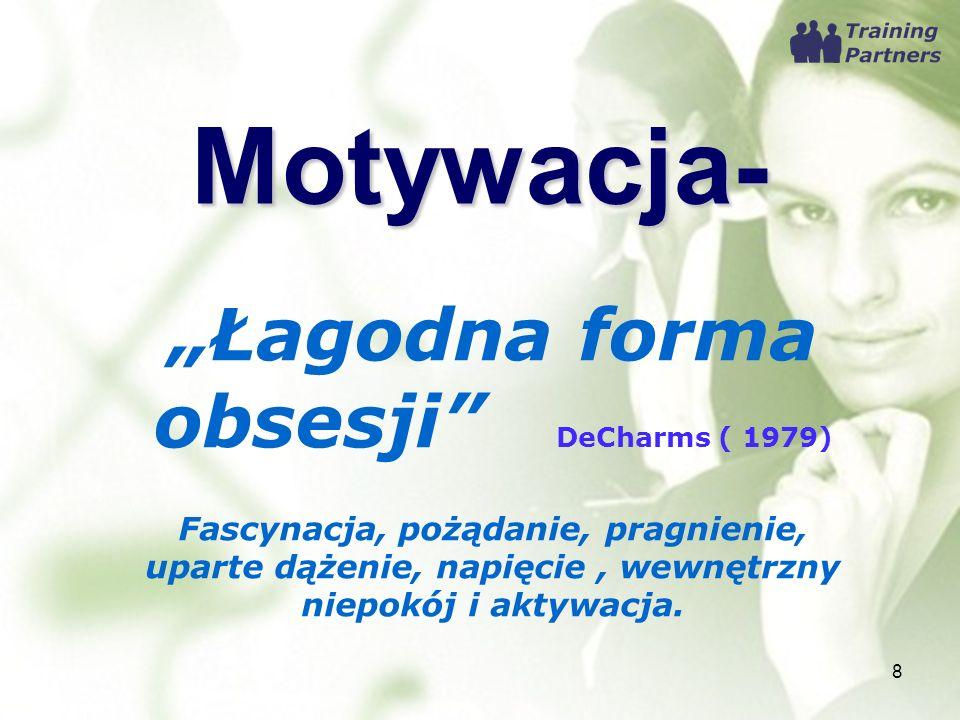 Motywacja- Łagodna forma obsesji DeCharms ( 1979) Fascynacja, pożądanie, pragnienie, uparte dążenie, napięcie, wewnętrzny niepokój i aktywacja. 8