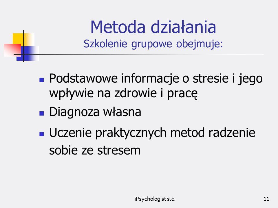 iPsychologist s.c.11 Metoda działania Szkolenie grupowe obejmuje: Podstawowe informacje o stresie i jego wpływie na zdrowie i pracę Diagnoza własna Uczenie praktycznych metod radzenie sobie ze stresem