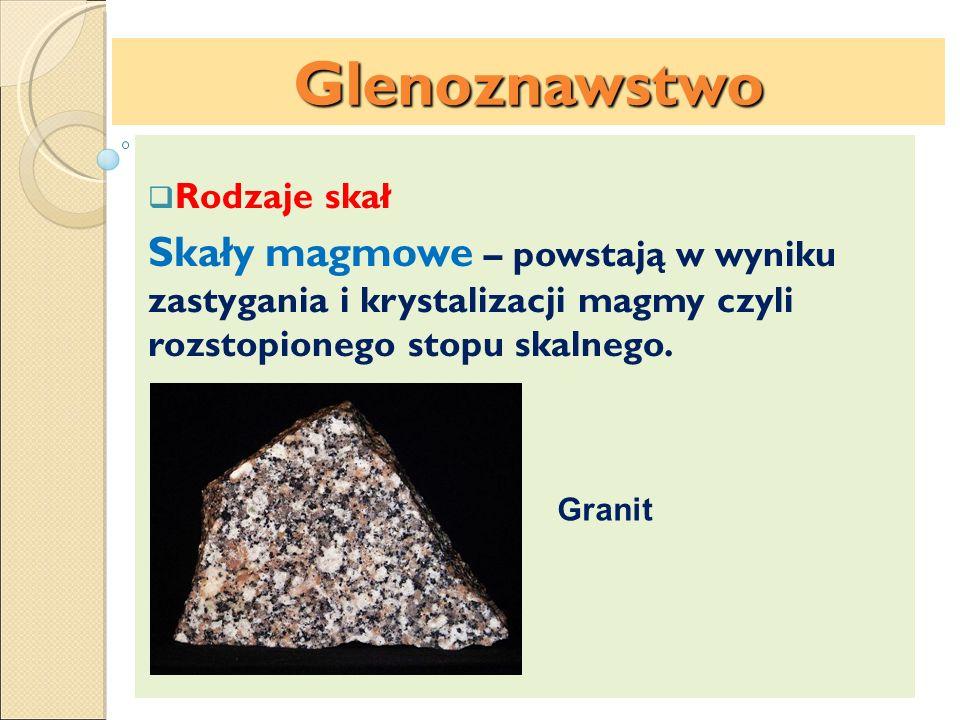 Czynniki glebotwórcze: Rodzaje skał Skały magmowe – powstają w wyniku zastygania i krystalizacji magmy czyli rozstopionego stopu skalnego. Glenoznawst