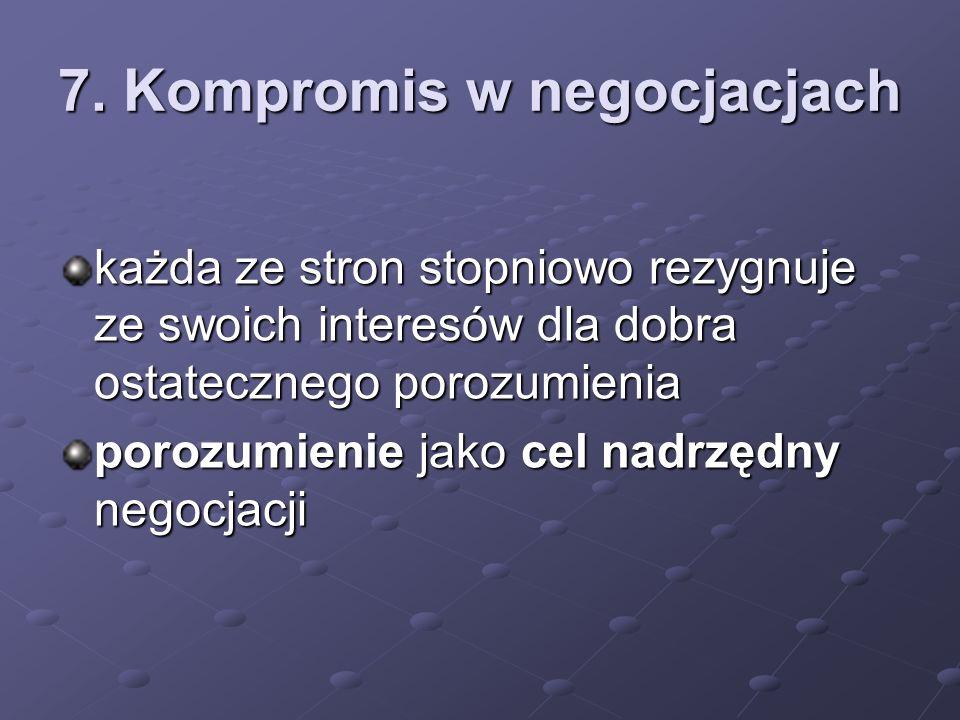 7. Kompromis w negocjacjach każda ze stron stopniowo rezygnuje ze swoich interesów dla dobra ostatecznego porozumienia porozumienie jako cel nadrzędny