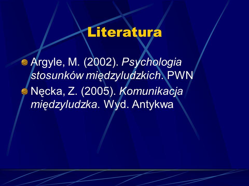 Literatura Argyle, M. (2002). Psychologia stosunków międzyludzkich. PWN Nęcka, Z. (2005). Komunikacja międzyludzka. Wyd. Antykwa