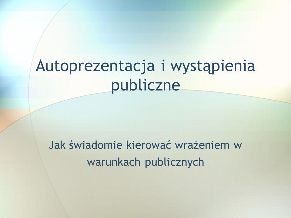 Autoprezentacja i wystąpienia publiczne Jak świadomie kierować wrażeniem w warunkach publicznych