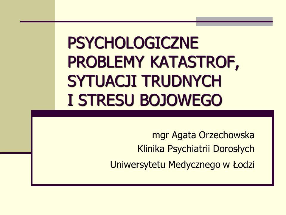 PSYCHOLOGICZNE PROBLEMY KATASTROF, SYTUACJI TRUDNYCH I STRESU BOJOWEGO mgr Agata Orzechowska Klinika Psychiatrii Dorosłych Uniwersytetu Medycznego w Łodzi