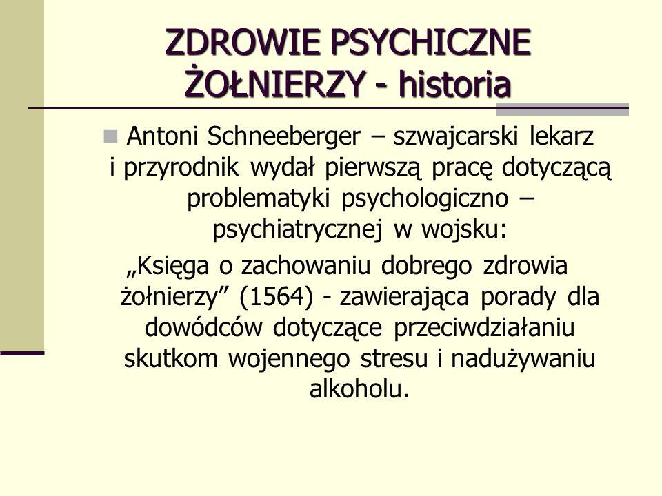 ZDROWIE PSYCHICZNE ŻOŁNIERZY - historia Antoni Schneeberger – szwajcarski lekarz i przyrodnik wydał pierwszą pracę dotyczącą problematyki psychologiczno – psychiatrycznej w wojsku: Księga o zachowaniu dobrego zdrowia żołnierzy (1564) - zawierająca porady dla dowódców dotyczące przeciwdziałaniu skutkom wojennego stresu i nadużywaniu alkoholu.