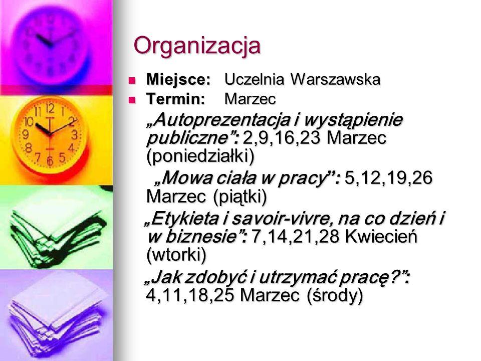 Organizacja Miejsce:Uczelnia Warszawska Miejsce:Uczelnia Warszawska Termin:Marzec Termin:Marzec Autoprezentacja i wystąpienie publiczne : 2,9,16,23 Marzec (poniedziałki) Mowa ciała w pracy : 5,12,19,26 Marzec (piątki) Mowa ciała w pracy : 5,12,19,26 Marzec (piątki) Etykieta i savoir-vivre, na co dzień i w biznesie : 7,14,21,28 Kwiecień (wtorki) Etykieta i savoir-vivre, na co dzień i w biznesie : 7,14,21,28 Kwiecień (wtorki) Jak zdobyć i utrzymać pracę.