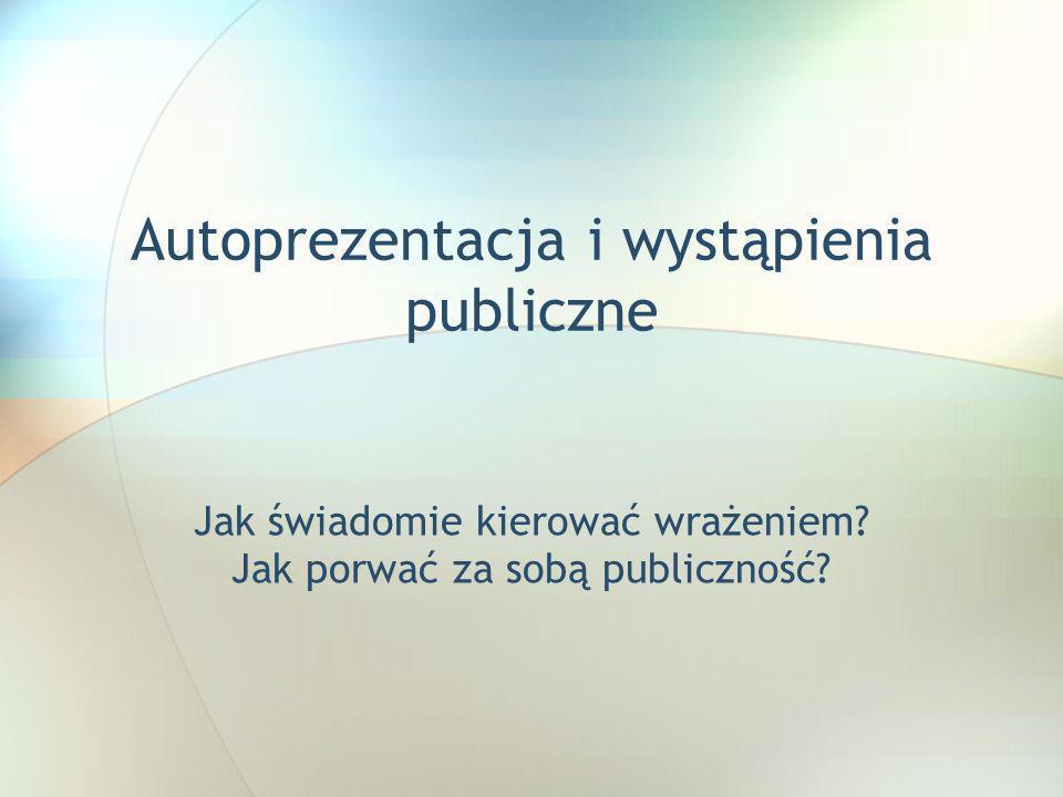 Autoprezentacja i wystąpienia publiczne Jak świadomie kierować wrażeniem? Jak porwać za sobą publiczność?