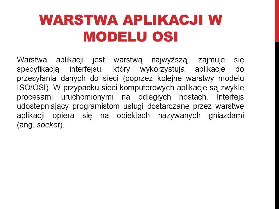WARSTWA APLIKACJI W MODELU OSI Warstwa aplikacji jest warstwą najwyższą, zajmuje się specyfikacją interfejsu, który wykorzystują aplikacje do przesyłania danych do sieci (poprzez kolejne warstwy modelu ISO/OSI).