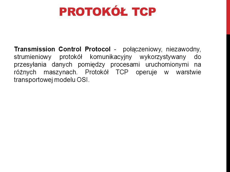 PROTOKÓŁ TCP Transmission Control Protocol - połączeniowy, niezawodny, strumieniowy protokół komunikacyjny wykorzystywany do przesyłania danych pomiędzy procesami uruchomionymi na różnych maszynach.
