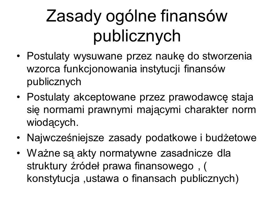 Zasady ogólne finansów publicznych Postulaty wysuwane przez naukę do stworzenia wzorca funkcjonowania instytucji finansów publicznych Postulaty akceptowane przez prawodawcę staja się normami prawnymi mającymi charakter norm wiodących.