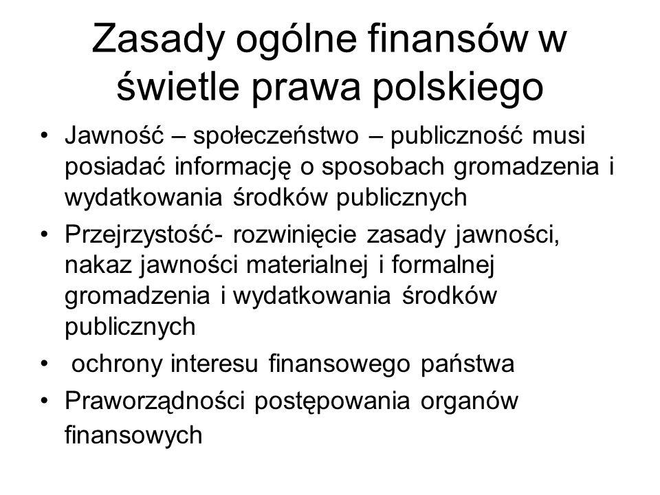 Zasady ogólne finansów w świetle prawa polskiego Jawność – społeczeństwo – publiczność musi posiadać informację o sposobach gromadzenia i wydatkowania środków publicznych Przejrzystość- rozwinięcie zasady jawności, nakaz jawności materialnej i formalnej gromadzenia i wydatkowania środków publicznych ochrony interesu finansowego państwa Praworządności postępowania organów finansowych