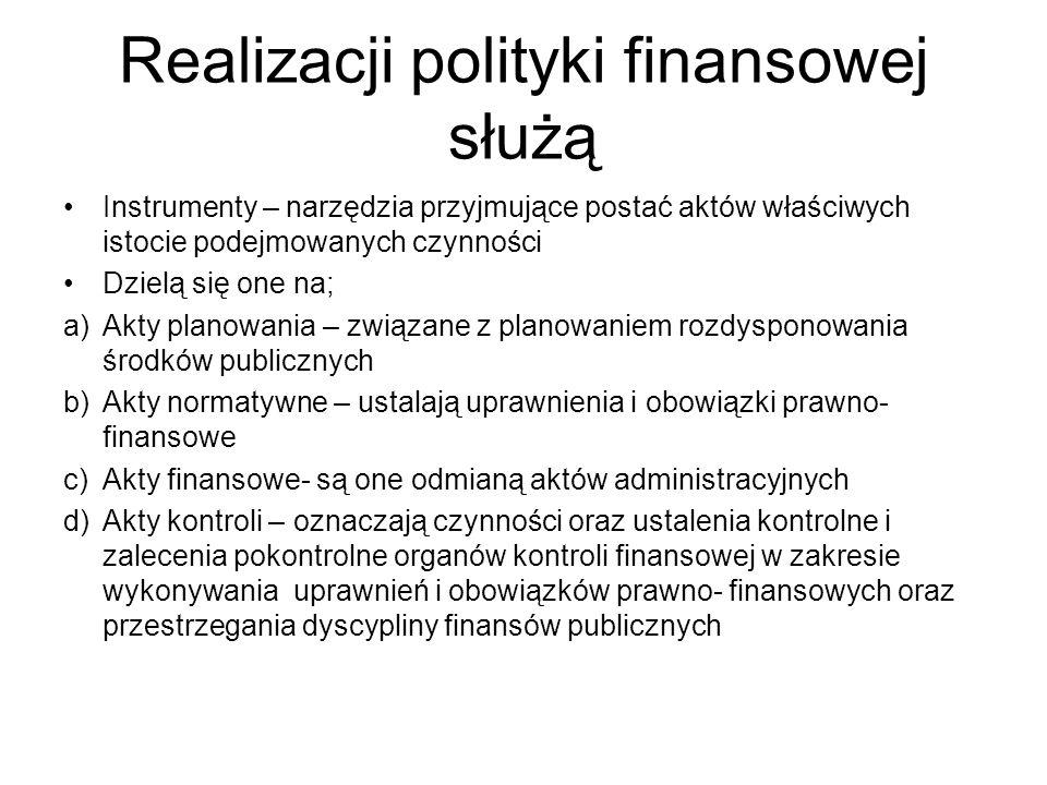 Realizacji polityki finansowej służą Instrumenty – narzędzia przyjmujące postać aktów właściwych istocie podejmowanych czynności Dzielą się one na; a)Akty planowania – związane z planowaniem rozdysponowania środków publicznych b)Akty normatywne – ustalają uprawnienia i obowiązki prawno- finansowe c)Akty finansowe- są one odmianą aktów administracyjnych d)Akty kontroli – oznaczają czynności oraz ustalenia kontrolne i zalecenia pokontrolne organów kontroli finansowej w zakresie wykonywania uprawnień i obowiązków prawno- finansowych oraz przestrzegania dyscypliny finansów publicznych