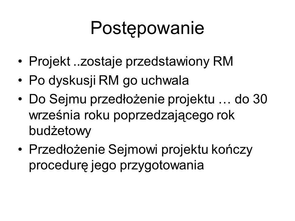 Postępowanie Projekt..zostaje przedstawiony RM Po dyskusji RM go uchwala Do Sejmu przedłożenie projektu … do 30 września roku poprzedzającego rok budżetowy Przedłożenie Sejmowi projektu kończy procedurę jego przygotowania