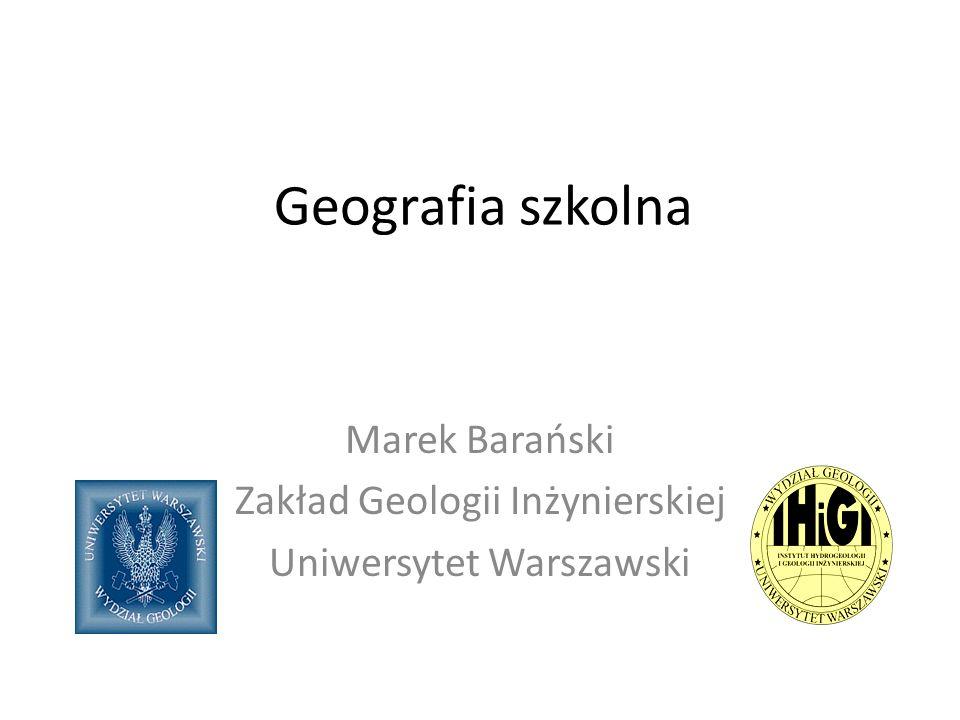 Geografia szkolna Marek Barański Zakład Geologii Inżynierskiej Uniwersytet Warszawski