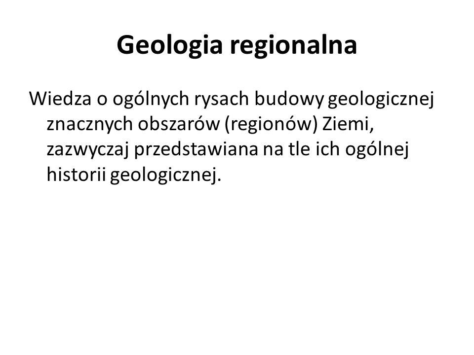 Geologia regionalna Wiedza o ogólnych rysach budowy geologicznej znacznych obszarów (regionów) Ziemi, zazwyczaj przedstawiana na tle ich ogólnej histo