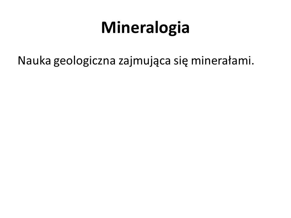 Mineralogia Nauka geologiczna zajmująca się minerałami.