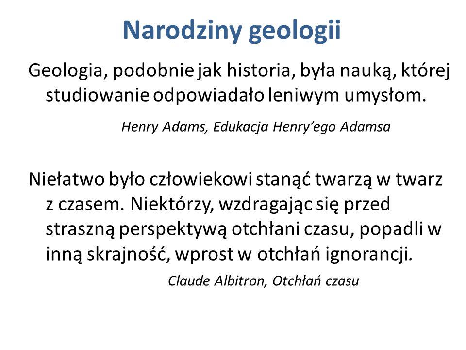 Narodziny geologii Geologia, podobnie jak historia, była nauką, której studiowanie odpowiadało leniwym umysłom. Henry Adams, Edukacja Henryego Adamsa