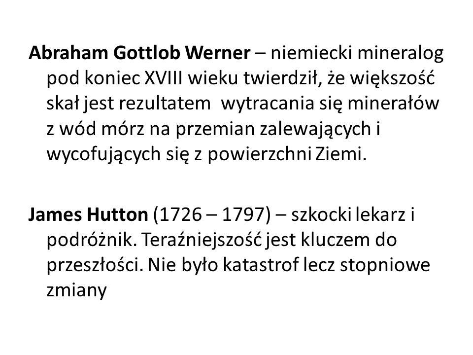 Abraham Gottlob Werner – niemiecki mineralog pod koniec XVIII wieku twierdził, że większość skał jest rezultatem wytracania się minerałów z wód mórz n