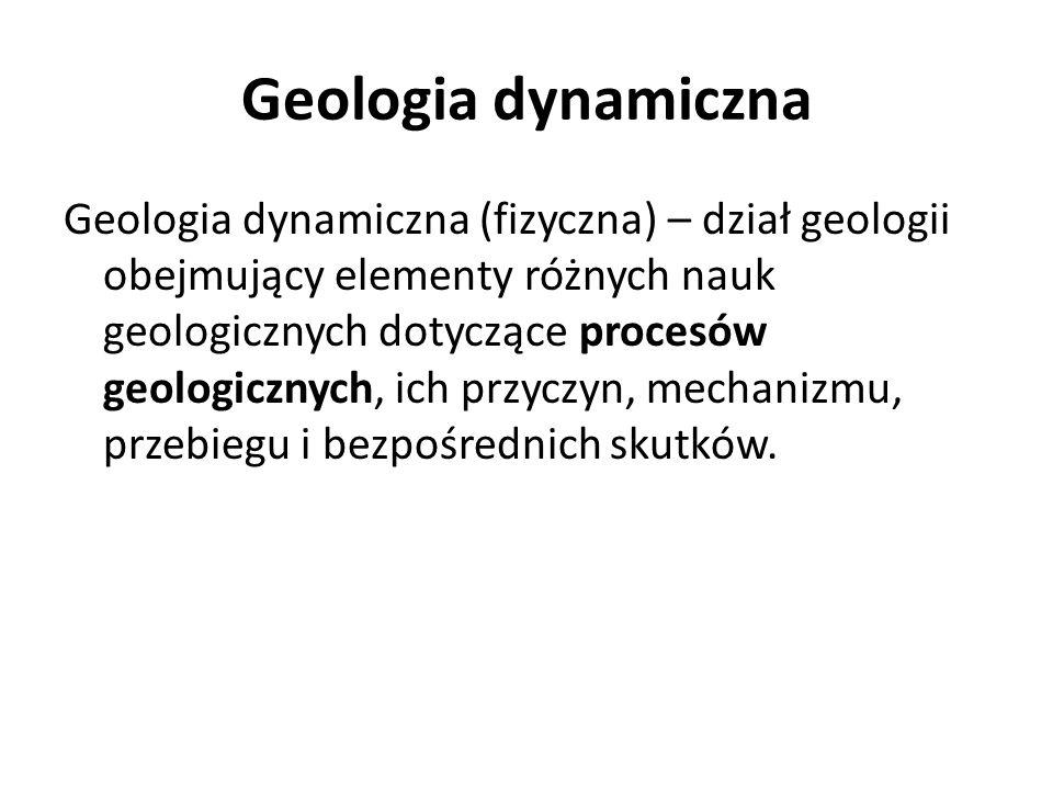 Geologia dynamiczna Geologia dynamiczna (fizyczna) – dział geologii obejmujący elementy różnych nauk geologicznych dotyczące procesów geologicznych, i