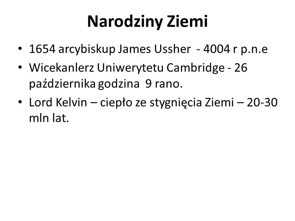 Narodziny Ziemi 1654 arcybiskup James Ussher - 4004 r p.n.e Wicekanlerz Uniwerytetu Cambridge - 26 października godzina 9 rano. Lord Kelvin – ciepło z