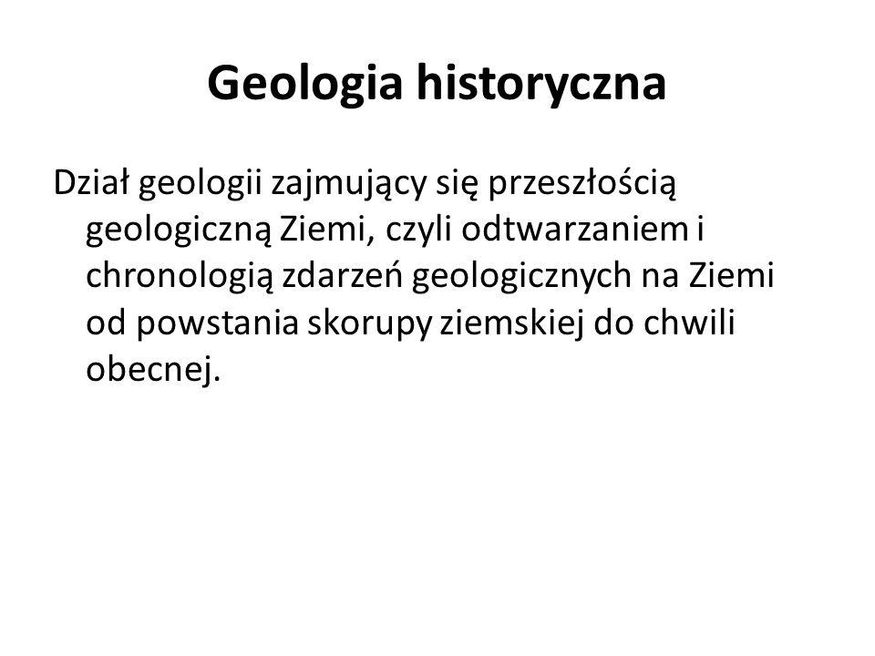 Geologia historyczna Dział geologii zajmujący się przeszłością geologiczną Ziemi, czyli odtwarzaniem i chronologią zdarzeń geologicznych na Ziemi od p