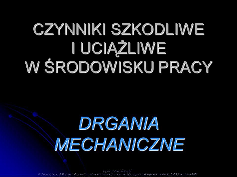 CZYNNIKI SZKODLIWE I UCIĄŻLIWE W ŚRODOWISKU PRACY DRGANIA MECHANICZNE wykorzystano materiały: D. Augustyńska, M. Pośniak – Czynniki szkodliwe w środow