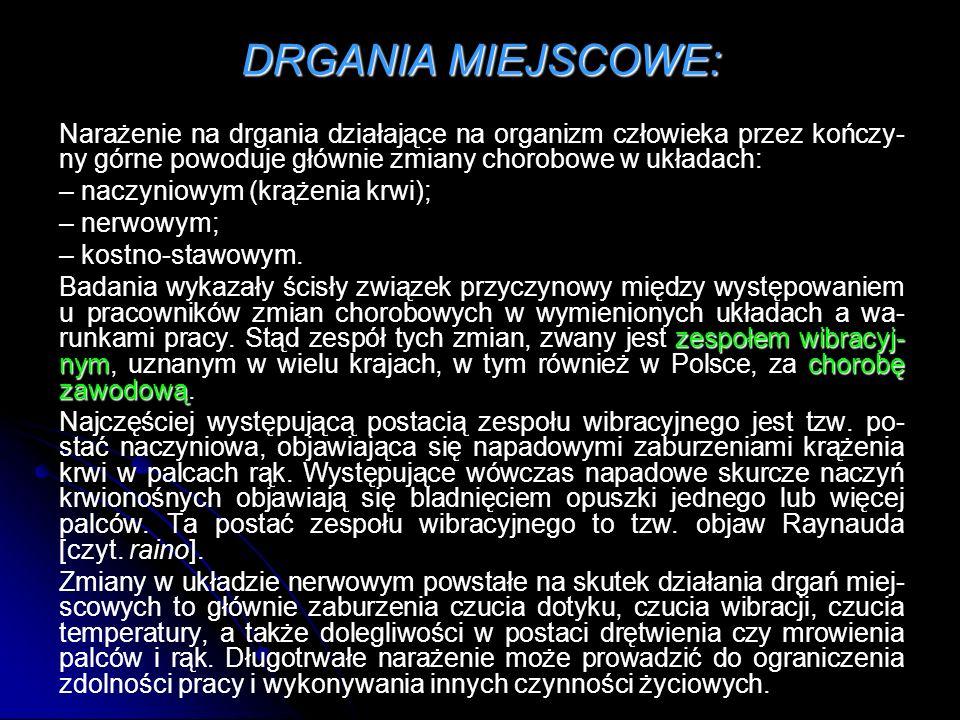DRGANIA MIEJSCOWE: Narażenie na drgania działające na organizm człowieka przez kończy- ny górne powoduje głównie zmiany chorobowe w układach: – naczyn