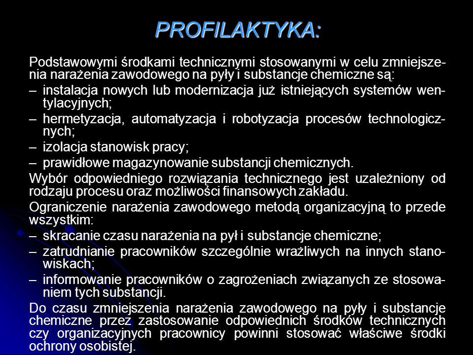 PROFILAKTYKA: Podstawowymi środkami technicznymi stosowanymi w celu zmniejsze- nia narażenia zawodowego na pyły i substancje chemiczne są: –instalacja nowych lub modernizacja już istniejących systemów wen- tylacyjnych; –hermetyzacja, automatyzacja i robotyzacja procesów technologicz- nych; –izolacja stanowisk pracy; –prawidłowe magazynowanie substancji chemicznych.