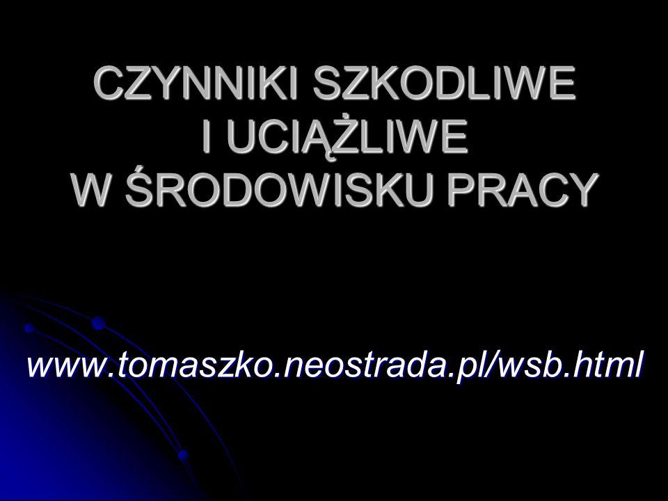 CZYNNIKI SZKODLIWE I UCIĄŻLIWE W ŚRODOWISKU PRACY www.tomaszko.neostrada.pl/wsb.html