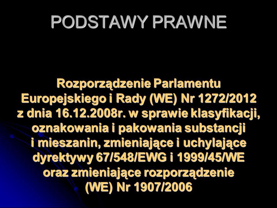 PODSTAWY PRAWNE Rozporządzenie Parlamentu Europejskiego i Rady (WE) Nr 1272/2012 z dnia 16.12.2008r. w sprawie klasyfikacji, oznakowania i pakowania s