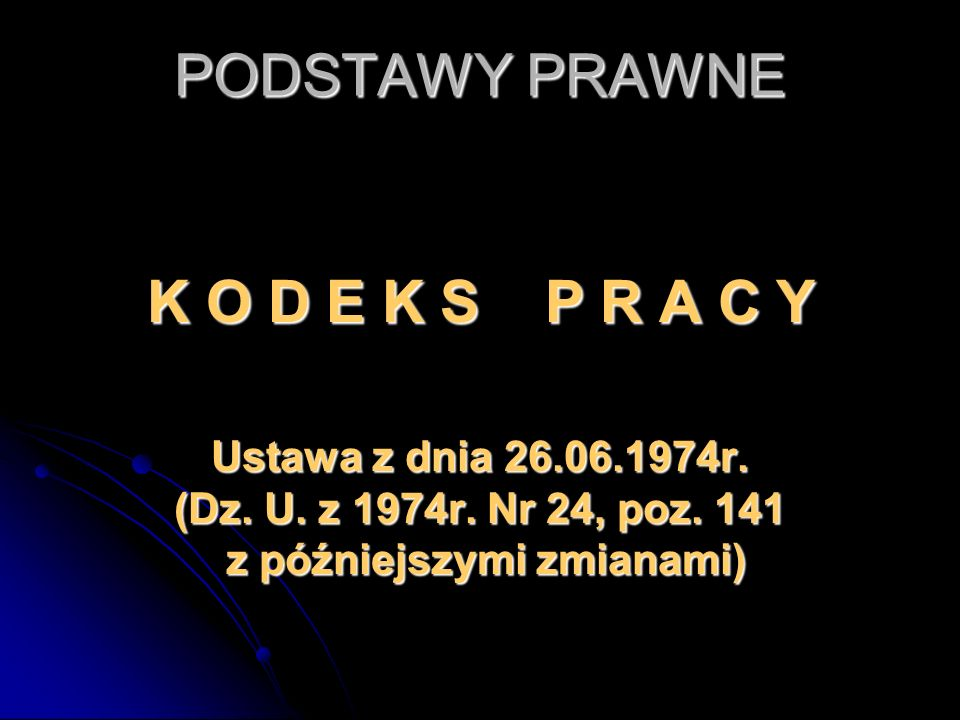 PODSTAWY PRAWNE K O D E K S P R A C Y Ustawa z dnia 26.06.1974r. (Dz. U. z 1974r. Nr 24, poz. 141 z późniejszymi zmianami)