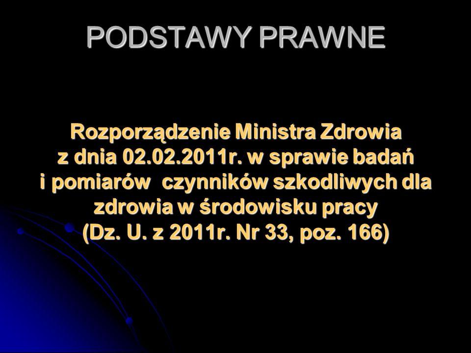 PODSTAWY PRAWNE Rozporządzenie Ministra Zdrowia z dnia 02.02.2011r. w sprawie badań i pomiarów czynników szkodliwych dla zdrowia w środowisku pracy (D